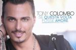 """Tony Colombo torna con """"Se questa volta fosse amore"""". Il videoclip del nuovo singolo"""